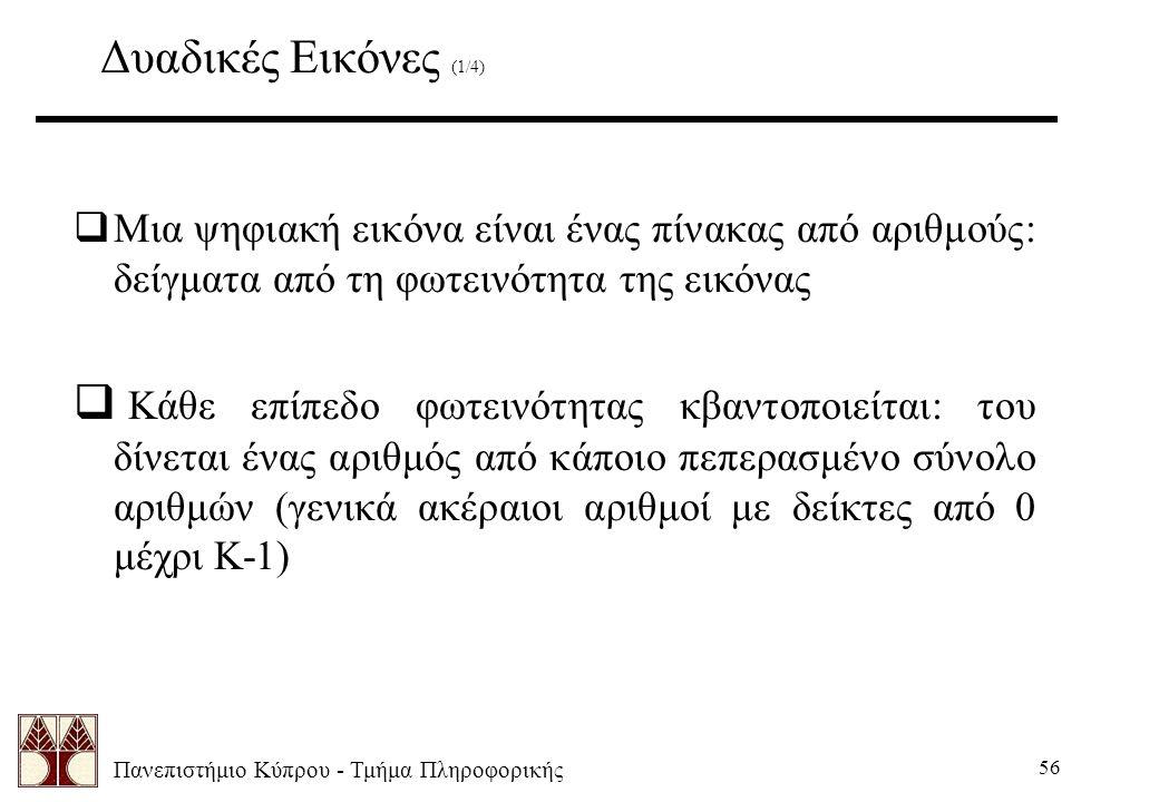 Πανεπιστήμιο Κύπρου - Τμήμα Πληροφορικής 56 Δυαδικές Εικόνες (1/4)  Μια ψηφιακή εικόνα είναι ένας πίνακας από αριθμούς: δείγματα από τη φωτεινότητα της εικόνας  Κάθε επίπεδο φωτεινότητας κβαντοποιείται: του δίνεται ένας αριθμός από κάποιο πεπερασμένο σύνολο αριθμών (γενικά ακέραιοι αριθμοί με δείκτες από 0 μέχρι K-1)