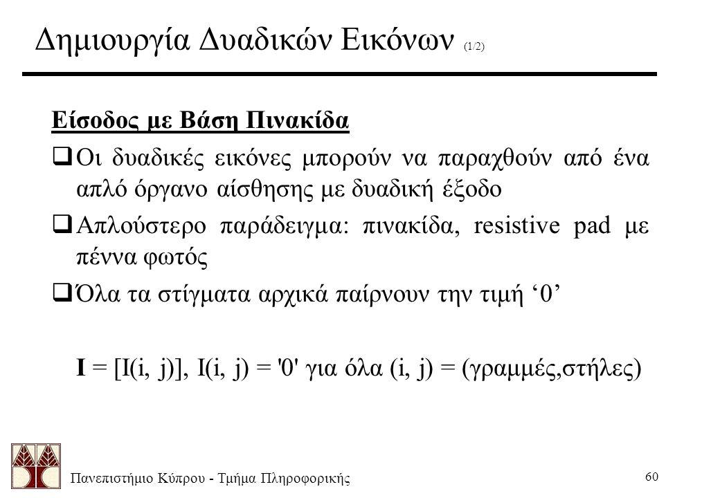 Πανεπιστήμιο Κύπρου - Τμήμα Πληροφορικής 60 Δημιουργία Δυαδικών Εικόνων (1/2) Είσοδος με Βάση Πινακίδα  Οι δυαδικές εικόνες μπορούν να παραχθούν από ένα απλό όργανο αίσθησης με δυαδική έξοδο  Απλούστερο παράδειγμα: πινακίδα, resistive pad με πέννα φωτός  Όλα τα στίγματα αρχικά παίρνουν την τιμή '0' I = [I(i, j)], I(i, j) = 0 για όλα (i, j) = (γραμμές,στήλες)