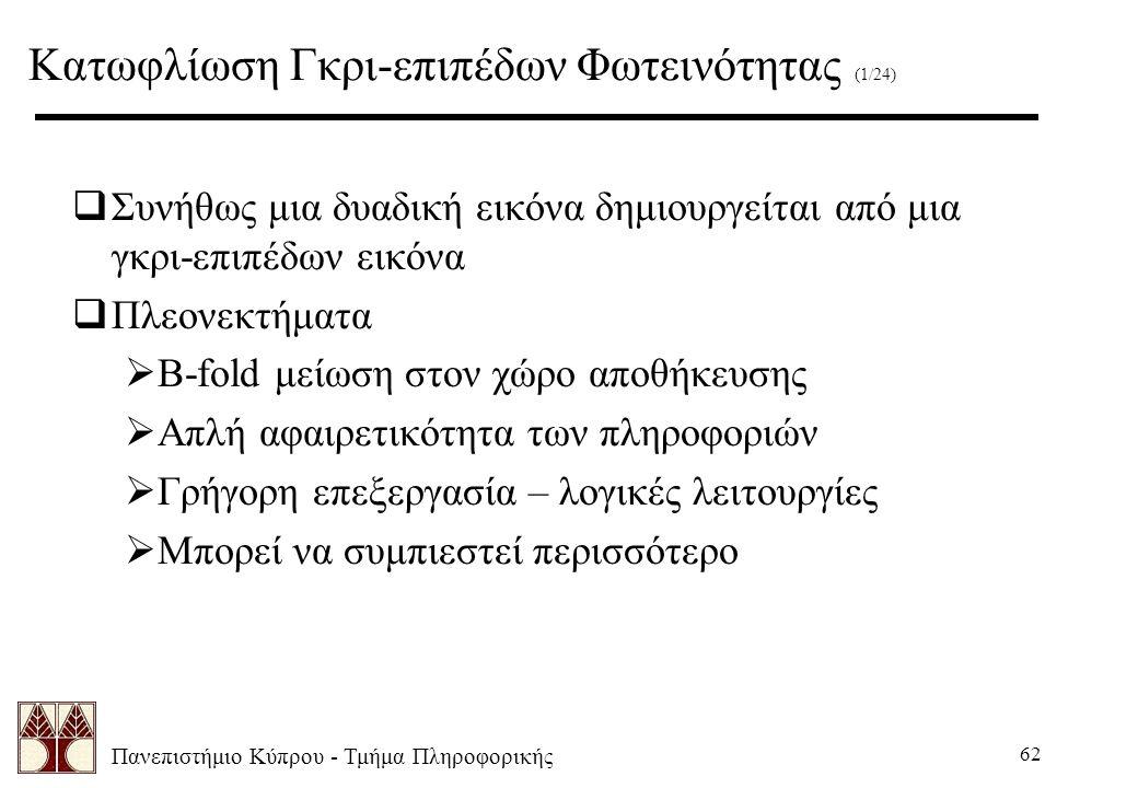 Πανεπιστήμιο Κύπρου - Τμήμα Πληροφορικής 62 Κατωφλίωση Γκρι-επιπέδων Φωτεινότητας (1/24)  Συνήθως μια δυαδική εικόνα δημιουργείται από μια γκρι-επιπέδων εικόνα  Πλεονεκτήματα  B-fold μείωση στον χώρο αποθήκευσης  Απλή αφαιρετικότητα των πληροφοριών  Γρήγορη επεξεργασία – λογικές λειτουργίες  Μπορεί να συμπιεστεί περισσότερο