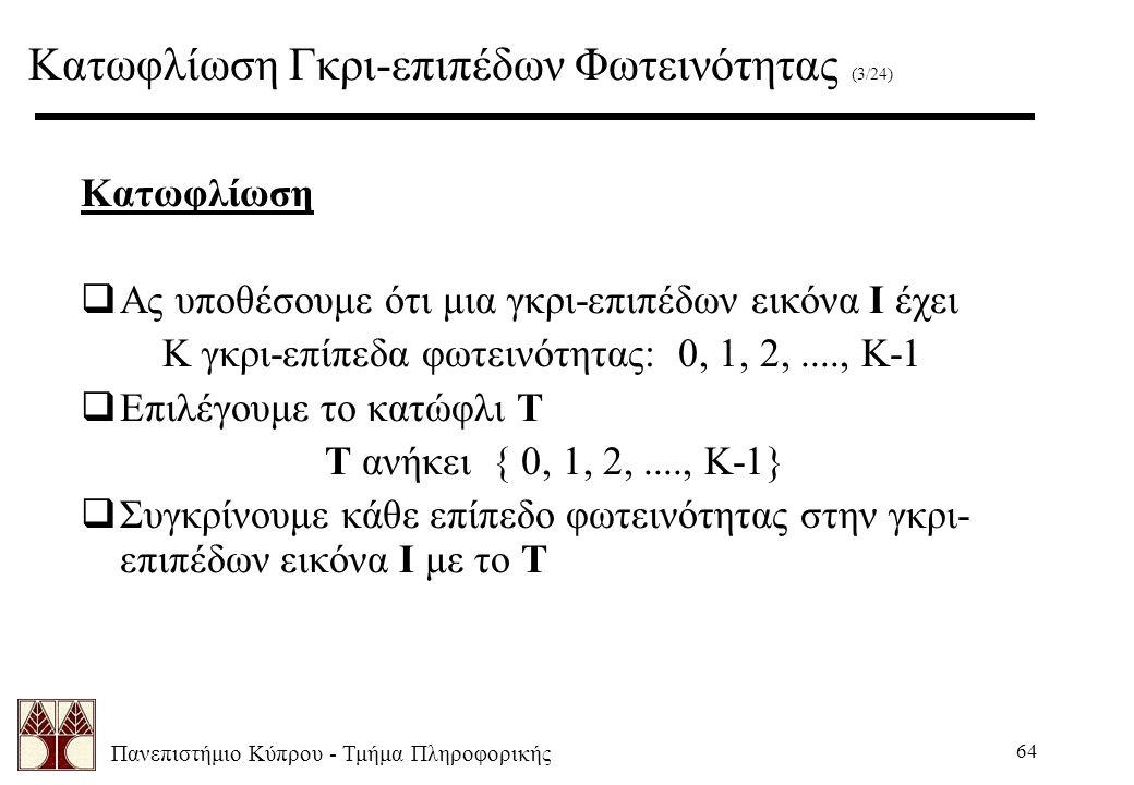 Πανεπιστήμιο Κύπρου - Τμήμα Πληροφορικής 64 Κατωφλίωση  Ας υποθέσουμε ότι μια γκρι-επιπέδων εικόνα I έχει K γκρι-επίπεδα φωτεινότητας: 0, 1, 2,...., K-1  Επιλέγουμε το κατώφλι T T ανήκει { 0, 1, 2,...., K-1}  Συγκρίνουμε κάθε επίπεδο φωτεινότητας στην γκρι- επιπέδων εικόνα I με το T Κατωφλίωση Γκρι-επιπέδων Φωτεινότητας (3/24)