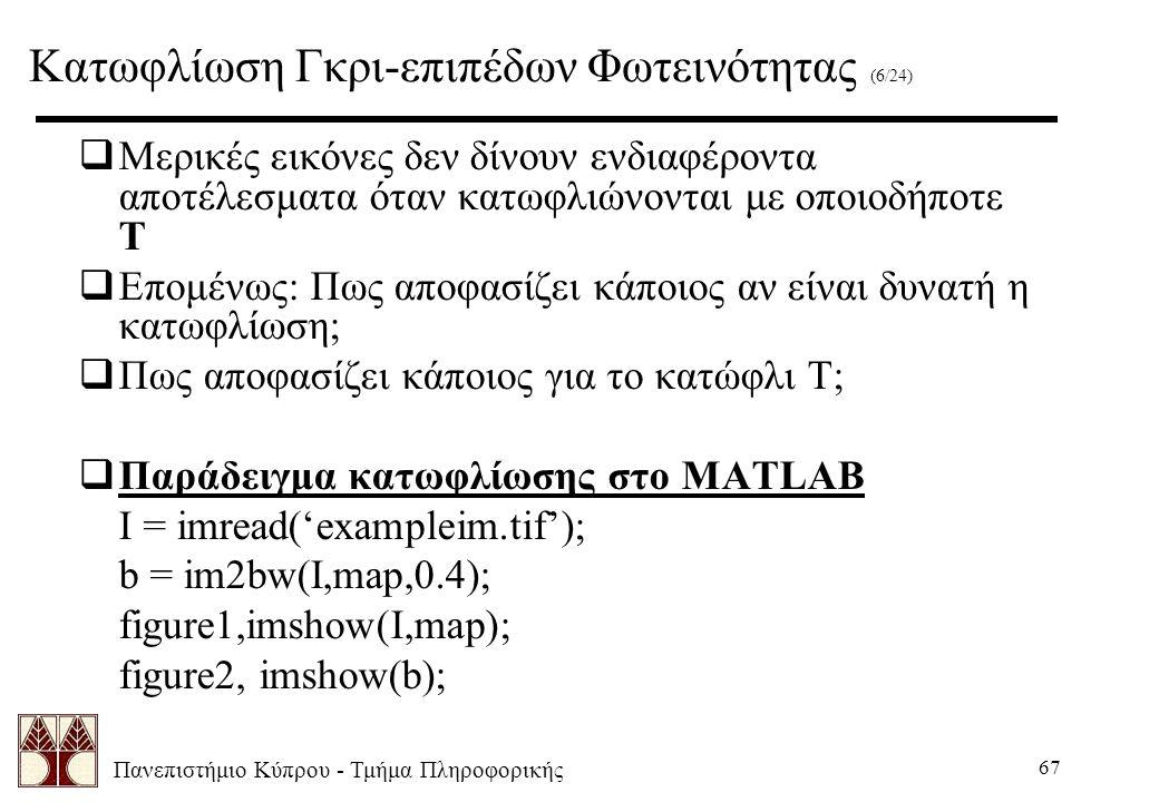 Πανεπιστήμιο Κύπρου - Τμήμα Πληροφορικής 67  Μερικές εικόνες δεν δίνουν ενδιαφέροντα αποτέλεσματα όταν κατωφλιώνονται με οποιοδήποτε Τ  Επομένως: Πως αποφασίζει κάποιος αν είναι δυνατή η κατωφλίωση;  Πως αποφασίζει κάποιος για το κατώφλι Τ;  Παράδειγμα κατωφλίωσης στο MATLAB I = imread('exampleim.tif'); b = im2bw(I,map,0.4); figure1,imshow(I,map); figure2, imshow(b); Κατωφλίωση Γκρι-επιπέδων Φωτεινότητας (6/24)