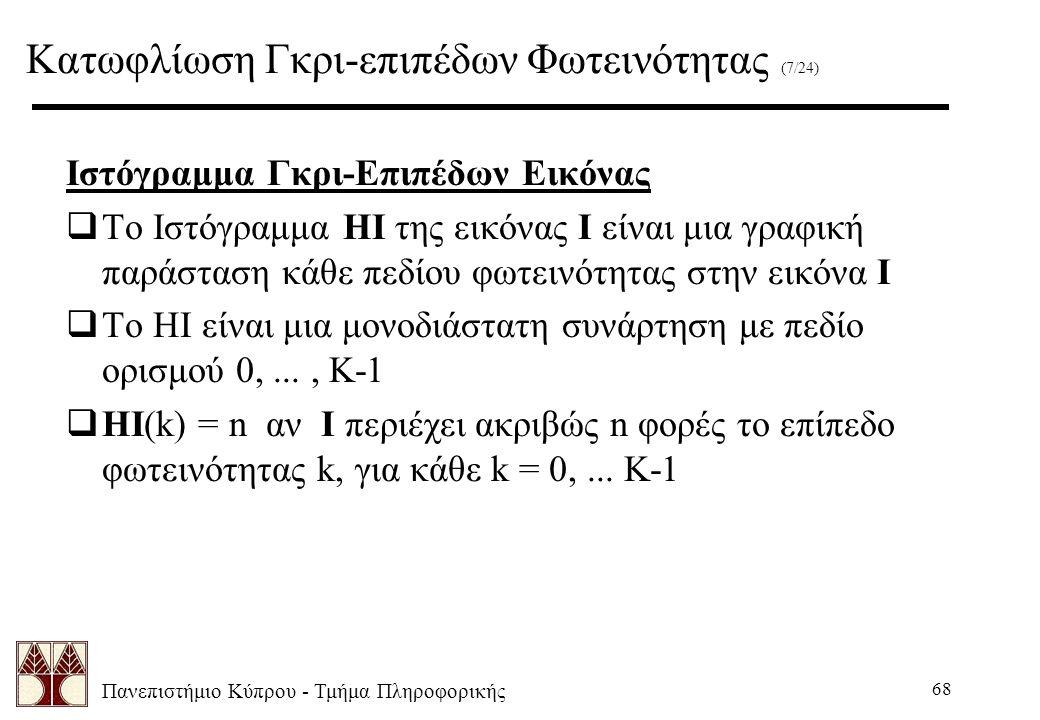 Πανεπιστήμιο Κύπρου - Τμήμα Πληροφορικής 68 Ιστόγραμμα Γκρι-Επιπέδων Εικόνας  Το Ιστόγραμμα HI της εικόνας Ι είναι μια γραφική παράσταση κάθε πεδίου φωτεινότητας στην εικόνα Ι  Το HI είναι μια μονοδιάστατη συνάρτηση με πεδίο ορισμού 0,..., K-1  HI(k) = n αν I περιέχει ακριβώς n φορές το επίπεδο φωτεινότητας k, για κάθε k = 0,...