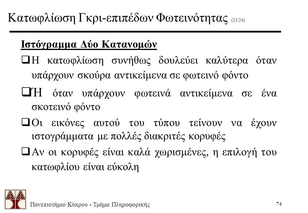 Πανεπιστήμιο Κύπρου - Τμήμα Πληροφορικής 74 Ιστόγραμμα Δύο Κατανομών  Η κατωφλίωση συνήθως δουλεύει καλύτερα όταν υπάρχουν σκούρα αντικείμενα σε φωτεινό φόντο  Ή όταν υπάρχουν φωτεινά αντικείμενα σε ένα σκοτεινό φόντο  Οι εικόνες αυτού του τύπου τείνουν να έχουν ιστογράμματα με πολλές διακριτές κορυφές  Αν οι κορυφές είναι καλά χωρισμένες, η επιλογή του κατωφλίου είναι εύκολη Κατωφλίωση Γκρι-επιπέδων Φωτεινότητας (13/24)