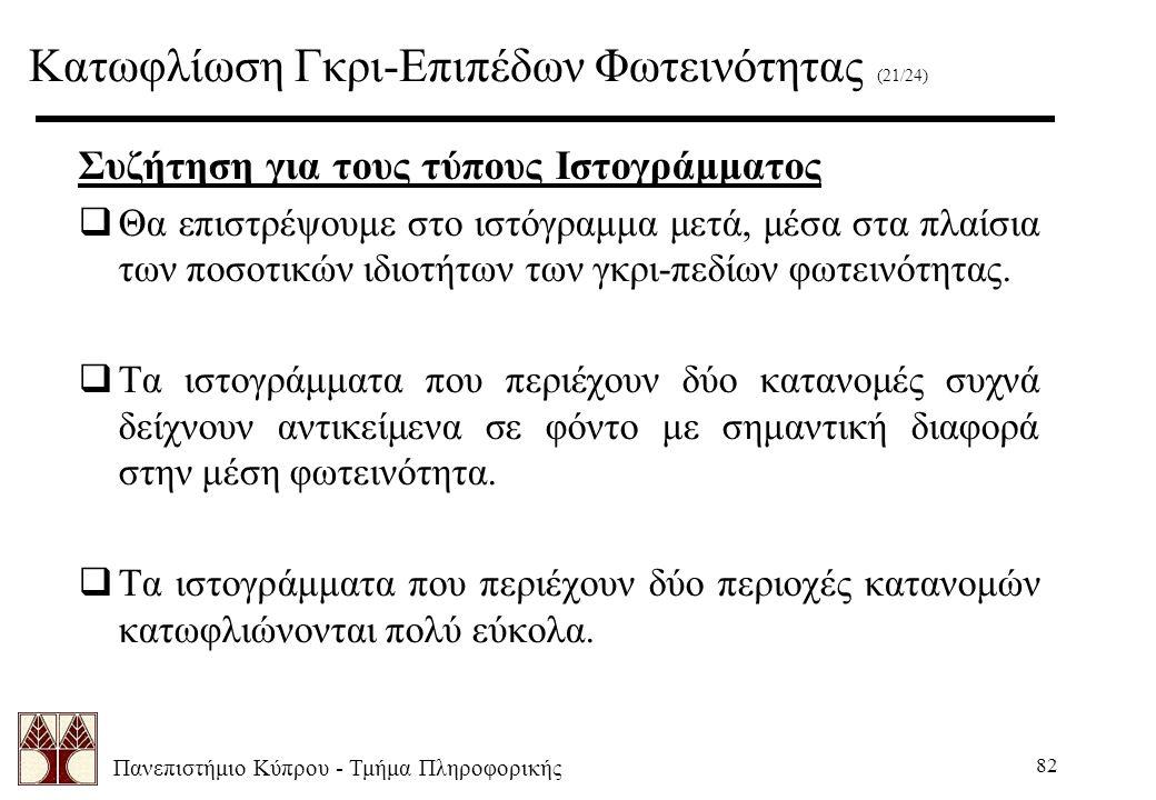 Πανεπιστήμιο Κύπρου - Τμήμα Πληροφορικής 82 Συζήτηση για τους τύπους Ιστογράμματος  Θα επιστρέψουμε στο ιστόγραμμα μετά, μέσα στα πλαίσια των ποσοτικών ιδιοτήτων των γκρι-πεδίων φωτεινότητας.
