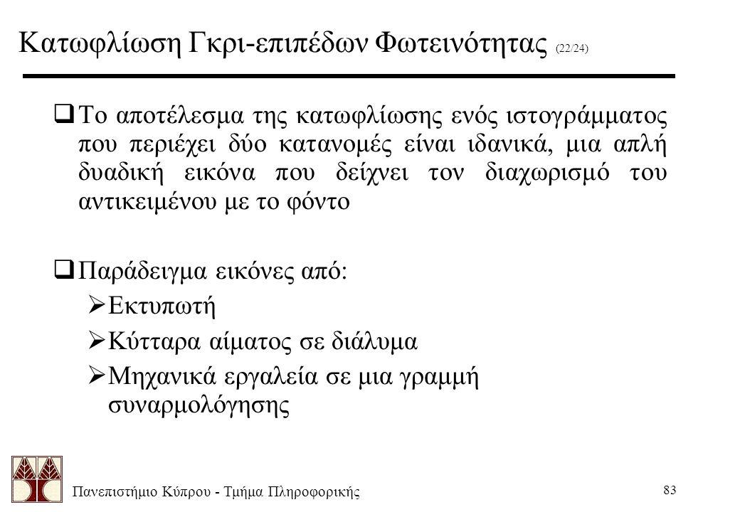 Πανεπιστήμιο Κύπρου - Τμήμα Πληροφορικής 83  Το αποτέλεσμα της κατωφλίωσης ενός ιστογράμματος που περιέχει δύο κατανομές είναι ιδανικά, μια απλή δυαδική εικόνα που δείχνει τον διαχωρισμό του αντικειμένου με το φόντο  Παράδειγμα εικόνες από:  Εκτυπωτή  Κύτταρα αίματος σε διάλυμα  Μηχανικά εργαλεία σε μια γραμμή συναρμολόγησης Κατωφλίωση Γκρι-επιπέδων Φωτεινότητας (22/24)
