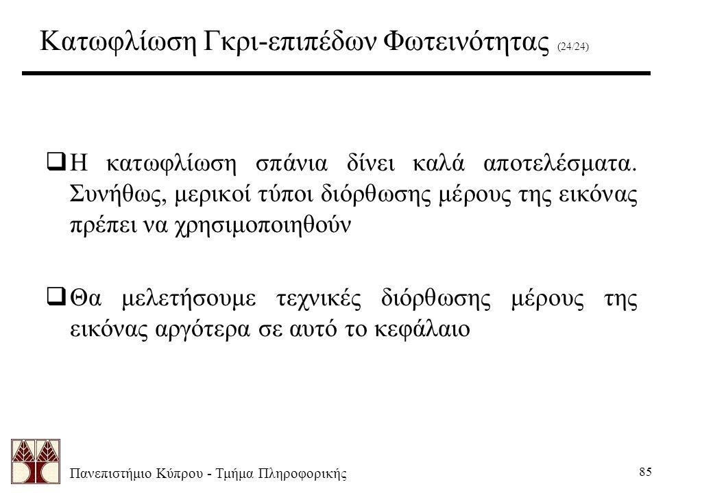 Πανεπιστήμιο Κύπρου - Τμήμα Πληροφορικής 85  Η κατωφλίωση σπάνια δίνει καλά αποτελέσματα. Συνήθως, μερικοί τύποι διόρθωσης μέρους της εικόνας πρέπει