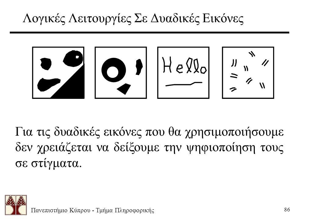 Πανεπιστήμιο Κύπρου - Τμήμα Πληροφορικής 86 Λογικές Λειτουργίες Σε Δυαδικές Εικόνες Για τις δυαδικές εικόνες που θα χρησιμοποιήσουμε δεν χρειάζεται να δείξουμε την ψηφιοποίηση τους σε στίγματα.