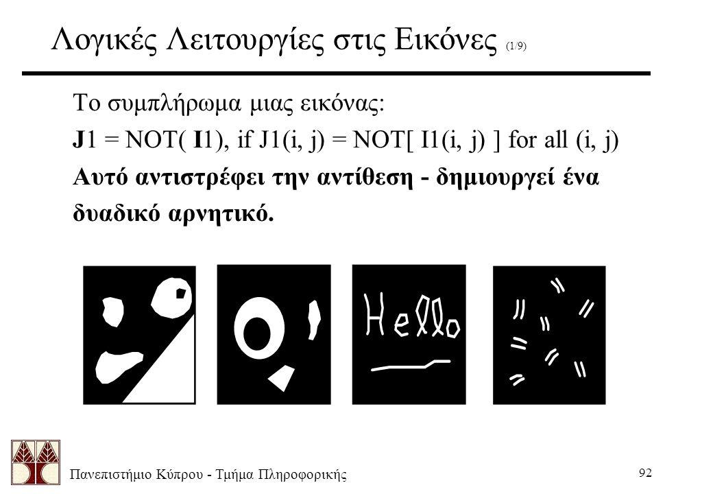 Πανεπιστήμιο Κύπρου - Τμήμα Πληροφορικής 92 Λογικές Λειτουργίες στις Εικόνες (1/9) Το συμπλήρωμα μιας εικόνας: J1 = NOT( I1),if J1(i, j) = NOT[ I1(i, j) ] for all (i, j) Αυτό αντιστρέφει την αντίθεση - δημιουργεί ένα δυαδικό αρνητικό.