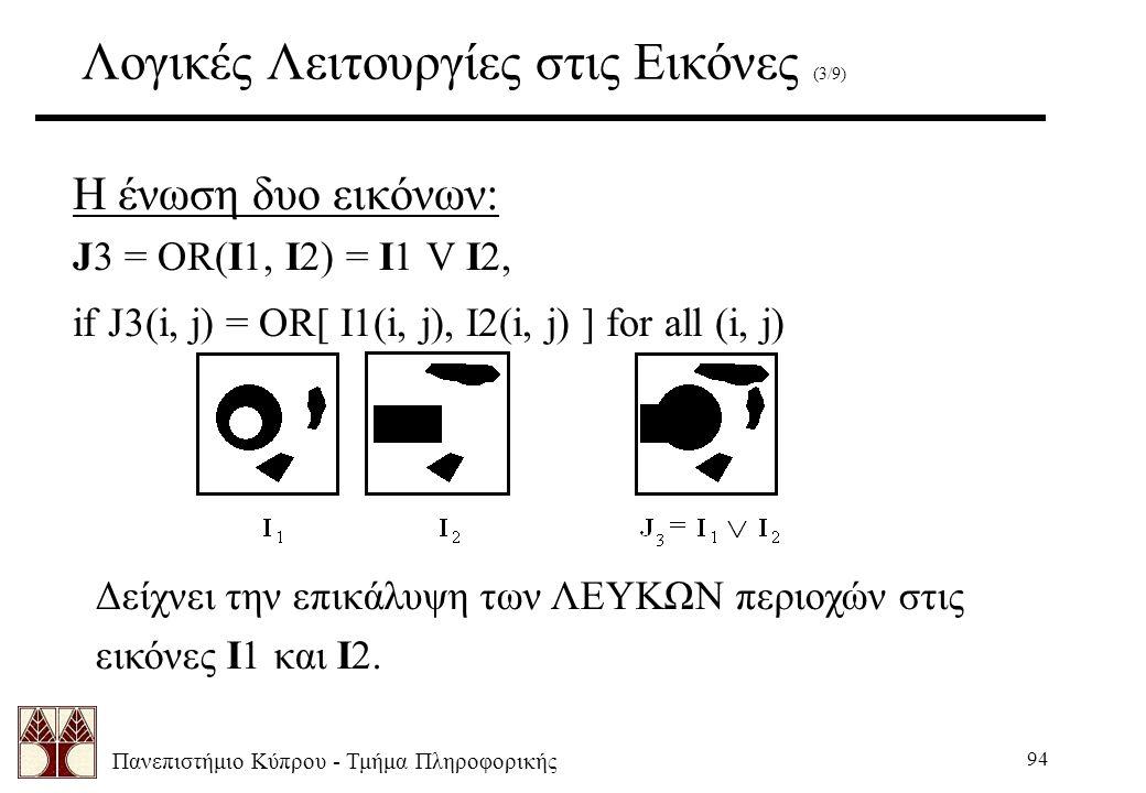 Πανεπιστήμιο Κύπρου - Τμήμα Πληροφορικής 94 Λογικές Λειτουργίες στις Εικόνες (3/9) Η ένωση δυο εικόνων: J3 = OR(I1, I2) = I1 V I2, if J3(i, j) = OR[ I1(i, j), I2(i, j) ] for all (i, j) Δείχνει την επικάλυψη των ΛΕΥΚΩΝ περιοχών στις εικόνες I1 και I2.