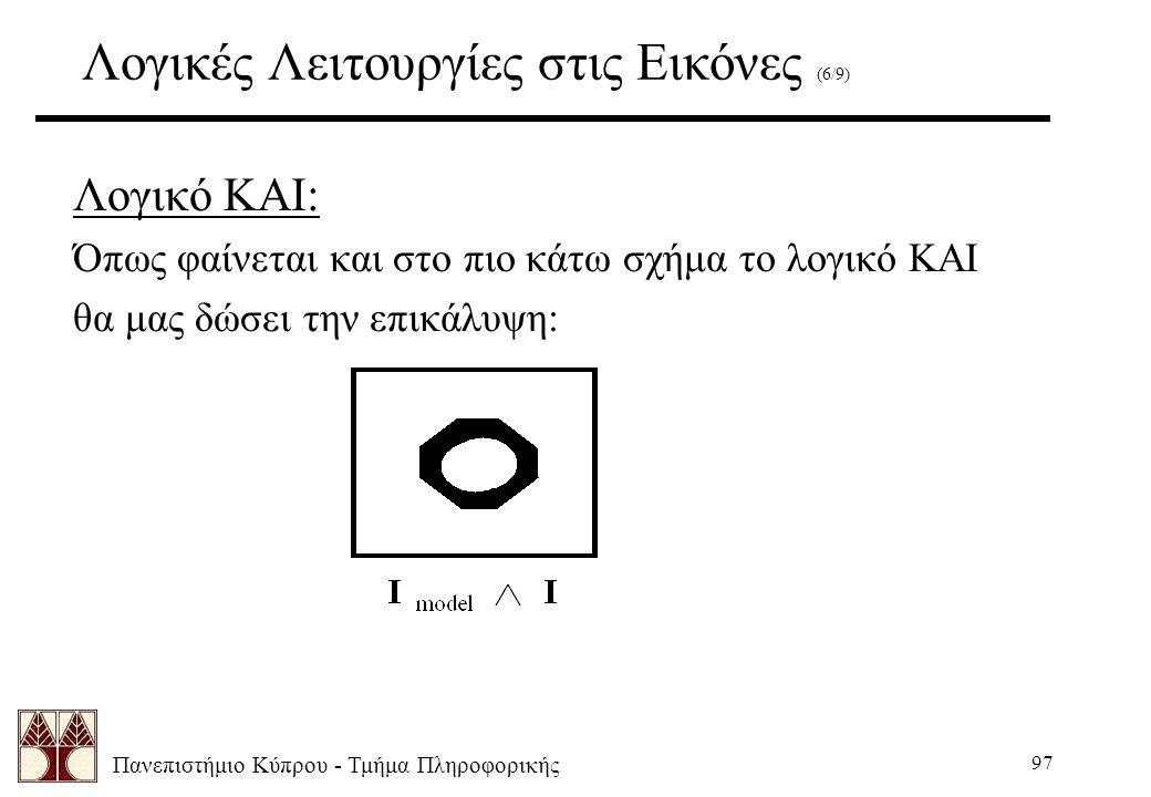 Πανεπιστήμιο Κύπρου - Τμήμα Πληροφορικής 97 Λογικές Λειτουργίες στις Εικόνες (6/9) Λογικό ΚΑΙ: Όπως φαίνεται και στο πιο κάτω σχήμα το λογικό ΚΑΙ θα μας δώσει την επικάλυψη: