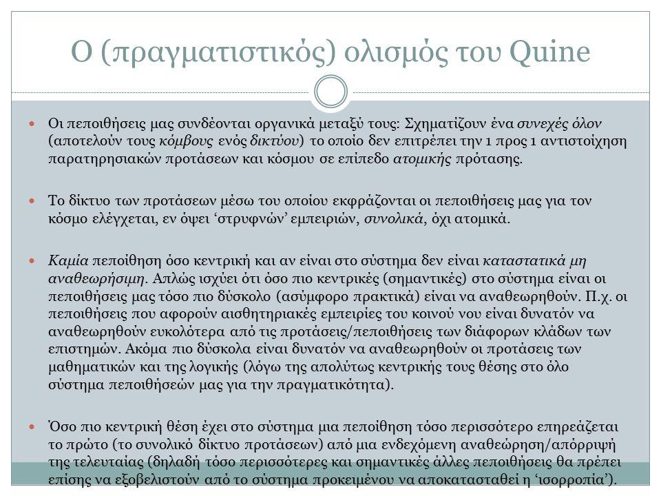 O (πραγματιστικός) ολισμός του Quine Οι πεποιθήσεις μας συνδέονται οργανικά μεταξύ τους: Σχηματίζουν ένα συνεχές όλον (αποτελούν τους κόμβους ενός δικ