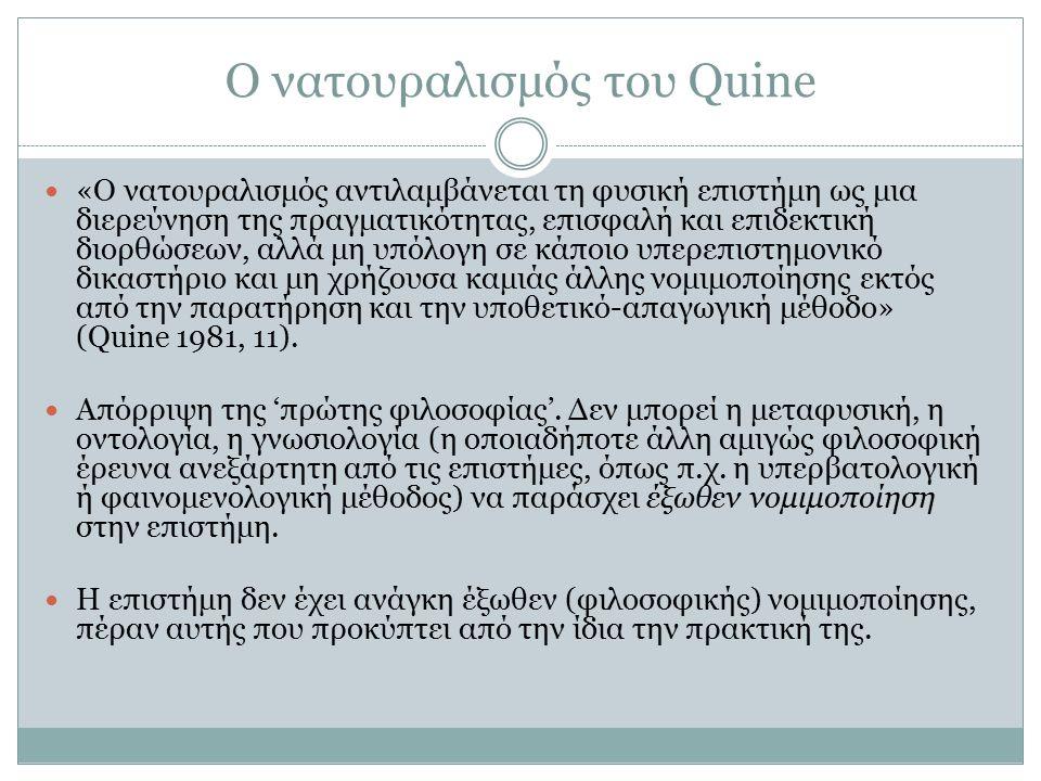 Ο νατουραλισμός του Quine «Ο νατουραλισμός αντιλαμβάνεται τη φυσική επιστήμη ως μια διερεύνηση της πραγματικότητας, επισφαλή και επιδεκτική διορθώσεων