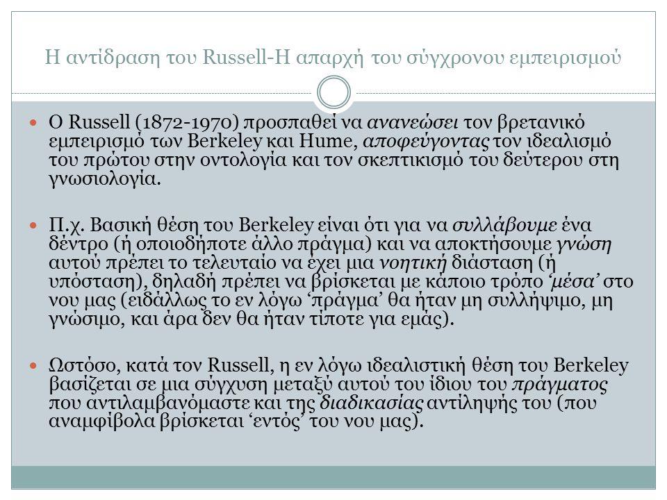 Η αντίδραση του Russell-Η απαρχή του σύγχρονου εμπειρισμού O Russell (1872-1970) προσπαθεί να ανανεώσει τον βρετανικό εμπειρισμό των Berkeley και Hume