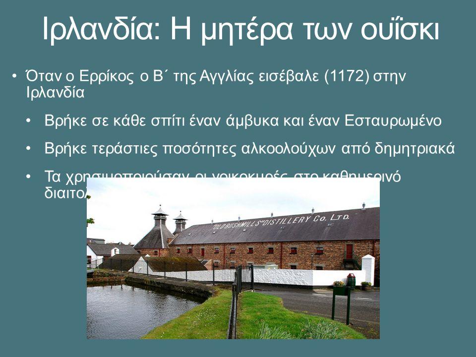 Ιρλανδία: Η μητέρα των ουΐσκι Όταν ο Ερρίκος ο Β΄ της Αγγλίας εισέβαλε (1172) στην Ιρλανδία Βρήκε σε κάθε σπίτι έναν άμβυκα και έναν Εσταυρωμένο Βρήκε τεράστιες ποσότητες αλκοολούχων από δημητριακά Τα χρησιμοποιούσαν οι νοικοκυρές στο καθημερινό διαιτολόγιο