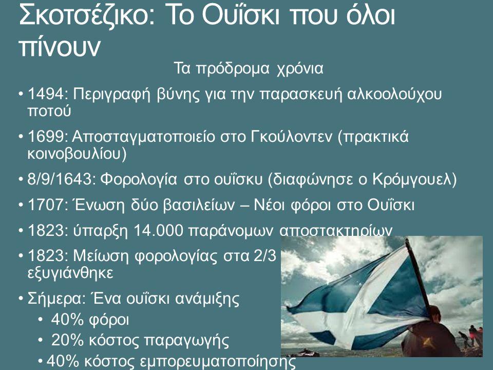 Σκοτσέζικο: Το Ουΐσκι που όλοι πίνουν Τα πρόδρομα χρόνια 1494: Περιγραφή βύνης για την παρασκευή αλκοολούχου ποτού 1699: Αποσταγματοποιείο στο Γκούλοντεν (πρακτικά κοινοβουλίου) 8/9/1643: Φορολογία στο ουΐσκυ (διαφώνησε ο Κρόμγουελ) 1707: Ένωση δύο βασιλείων – Νέοι φόροι στο Ουΐσκι 1823: ύπαρξη 14.000 παράνομων αποστακτηρίων 1823: Μείωση φορολογίας στα 2/3  Η κατάσταση εξυγιάνθηκε Σήμερα: Ένα ουΐσκι ανάμιξης 40% φόροι 20% κόστος παραγωγής 40% κόστος εμπορευματοποίησης
