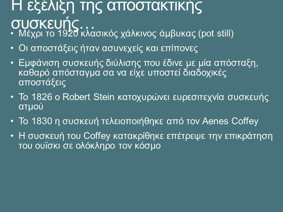 Η εξέλιξη της αποστακτικής συσκευής… Μέχρι το 1920 κλασικός χάλκινος άμβυκας (pot still) Οι αποστάξεις ήταν ασυνεχείς και επίπονες Εμφάνιση συσκευής διύλισης που έδινε με μία απόσταξη, καθαρό απόσταγμα σα να είχε υποστεί διαδοχικές αποστάξεις Το 1826 ο Robert Stein κατοχυρώνει ευρεσιτεχνία συσκευής ατμού Το 1830 η συσκευή τελειοποιήθηκε από τον Aenes Coffey Η συσκευή του Coffey κατακρίθηκε επέτρεψε την επικράτηση του ουϊσκι σε ολόκληρο τον κόσμο