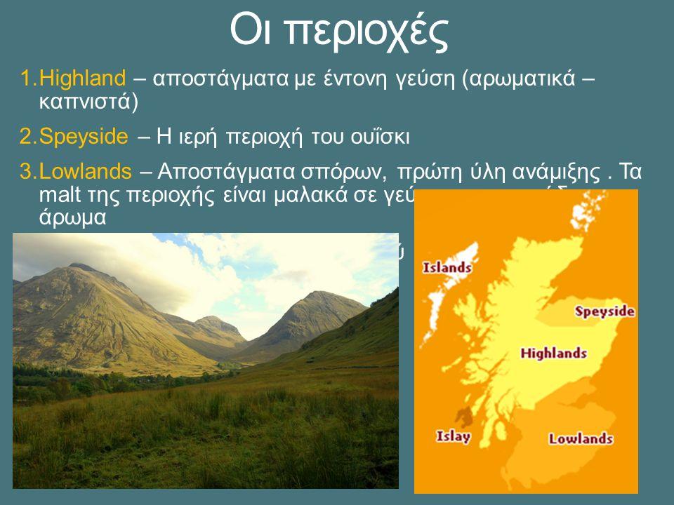 Οι περιοχές 1.Highland – αποστάγματα με έντονη γεύση (αρωματικά – καπνιστά) 2.Speyside – Η ιερή περιοχή του ουΐσκι 3.Lowlands – Αποστάγματα σπόρων, πρώτη ύλη ανάμιξης.