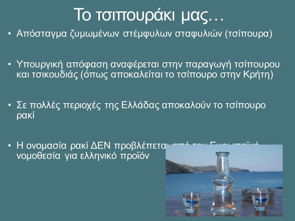 Το τσιπουράκι μας… Απόσταγμα ζυμωμένων στέμφυλων σταφυλιών (τσίπουρα) Υπουργική απόφαση αναφέρεται στην παραγωγή τσίπουρου και τσικουδιάς (όπως αποκαλείται το τσίπουρο στην Κρήτη) Σε πολλές περιοχές της Ελλάδας αποκαλούν το τσίπουρο ρακί Η ονομασία ρακί ΔΕΝ προβλέπεται από την Ευρωπαϊκή νομοθεσία για ελληνικό προϊόν