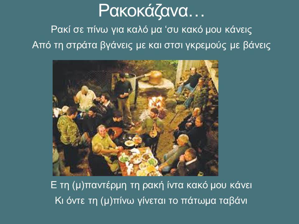 Ρακοκάζανα… Ρακί σε πίνω για καλό μα 'συ κακό μου κάνεις Από τη στράτα βγάνεις με και στσι γκρεμούς με βάνεις Ε τη (μ)παντέρμη τη ρακή ίντα κακό μου κάνει Κι όντε τη (μ)πίνω γίνεται το πάτωμα ταβάνι