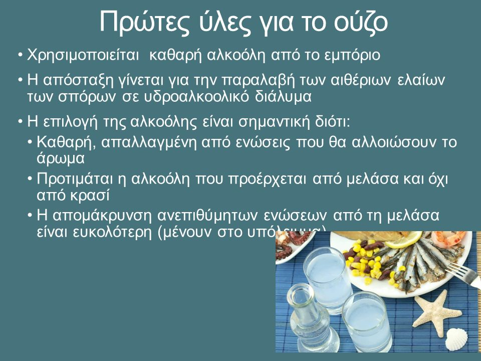Πρώτες ύλες για το ούζο Χρησιμοποιείται καθαρή αλκοόλη από το εμπόριο Η απόσταξη γίνεται για την παραλαβή των αιθέριων ελαίων των σπόρων σε υδροαλκοολικό διάλυμα Η επιλογή της αλκοόλης είναι σημαντική διότι: Καθαρή, απαλλαγμένη από ενώσεις που θα αλλοιώσουν το άρωμα Προτιμάται η αλκοόλη που προέρχεται από μελάσα και όχι από κρασί Η απομάκρυνση ανεπιθύμητων ενώσεων από τη μελάσα είναι ευκολότερη (μένουν στο υπόλειμμα)