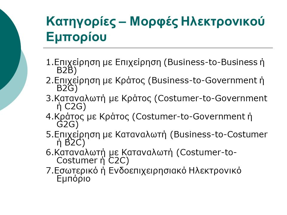 Κατηγορίες – Μορφές Ηλεκτρονικού Εμπορίου 1.Επιχείρηση με Επιχείρηση (Business-to-Business ή B2B) 2.Επιχείρηση με Κράτος (Business-to-Government ή B2G) 3.Καταναλωτή με Κράτος (Costumer-to-Government ή C2G) 4.Κράτος με Κράτος (Costumer-to-Government ή G2G) 5.Επιχείρηση με Καταναλωτή (Business-to-Costumer ή B2C) 6.Καταναλωτή με Καταναλωτή (Costumer-to- Costumer ή C2C) 7.Εσωτερικό ή Ενδοεπιχειρησιακό Ηλεκτρονικό Εμπόριο