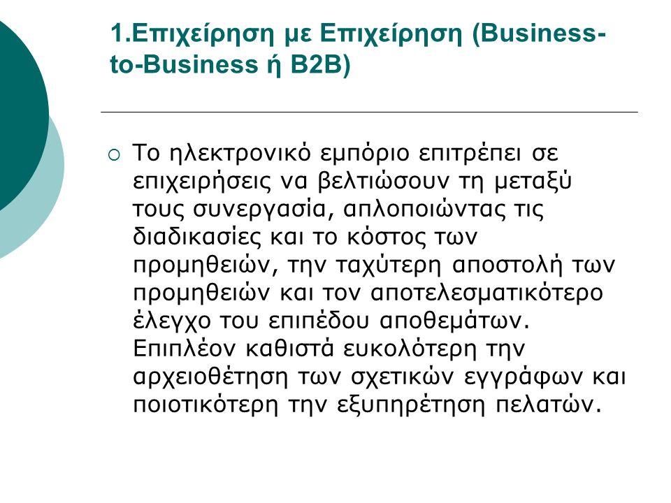 1.Επιχείρηση με Επιχείρηση (Business- to-Business ή B2B)  Το ηλεκτρονικό εμπόριο επιτρέπει σε επιχειρήσεις να βελτιώσουν τη μεταξύ τους συνεργασία, απλοποιώντας τις διαδικασίες και το κόστος των προμηθειών, την ταχύτερη αποστολή των προμηθειών και τον αποτελεσματικότερο έλεγχο του επιπέδου αποθεμάτων.