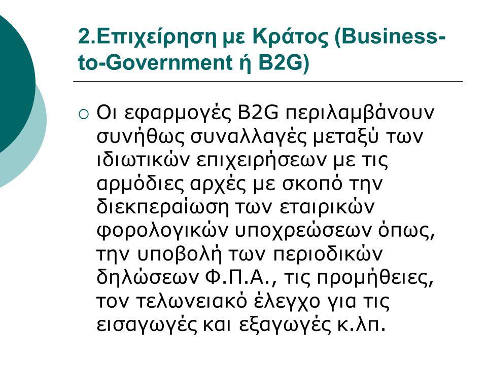 2.Επιχείρηση με Κράτος (Business- to-Government ή B2G)  Οι εφαρμογές B2G περιλαμβάνουν συνήθως συναλλαγές μεταξύ των ιδιωτικών επιχειρήσεων με τις αρμόδιες αρχές με σκοπό την διεκπεραίωση των εταιρικών φορολογικών υποχρεώσεων όπως, την υποβολή των περιοδικών δηλώσεων Φ.Π.Α., τις προμήθειες, τον τελωνειακό έλεγχο για τις εισαγωγές και εξαγωγές κ.λπ.