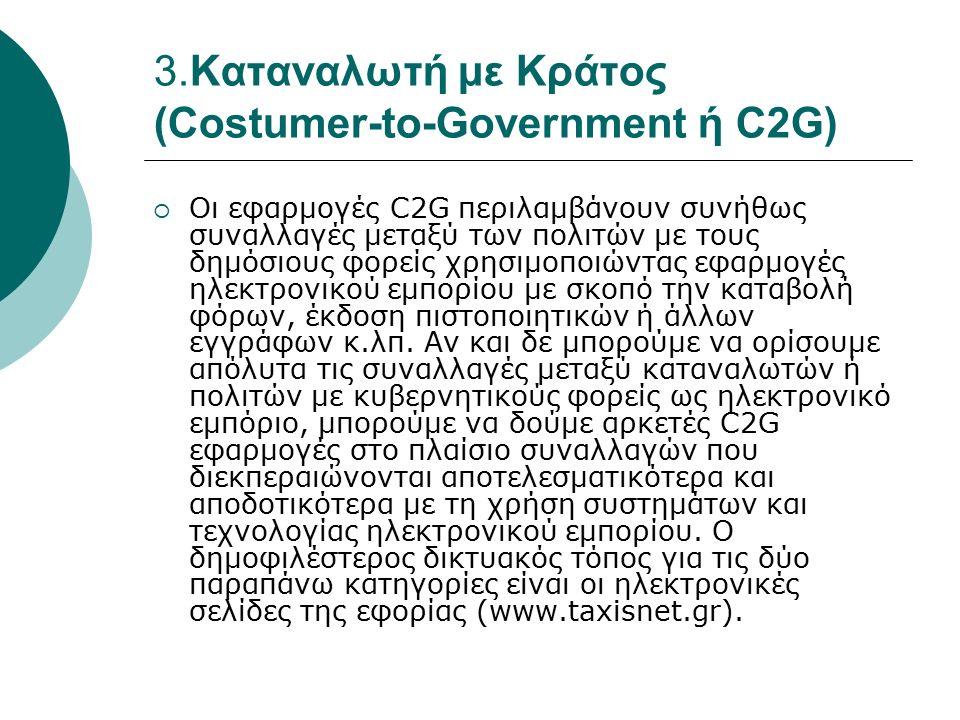 3.Καταναλωτή με Κράτος (Costumer-to-Government ή C2G)  Οι εφαρμογές C2G περιλαμβάνουν συνήθως συναλλαγές μεταξύ των πολιτών με τους δημόσιους φορείς χρησιμοποιώντας εφαρμογές ηλεκτρονικού εμπορίου με σκοπό την καταβολή φόρων, έκδοση πιστοποιητικών ή άλλων εγγράφων κ.λπ.