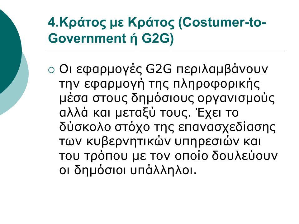 4.Κράτος με Κράτος (Costumer-to- Government ή G2G)  Οι εφαρμογές G2G περιλαμβάνουν την εφαρμογή της πληροφορικής μέσα στους δημόσιους οργανισμούς αλλά και μεταξύ τους.