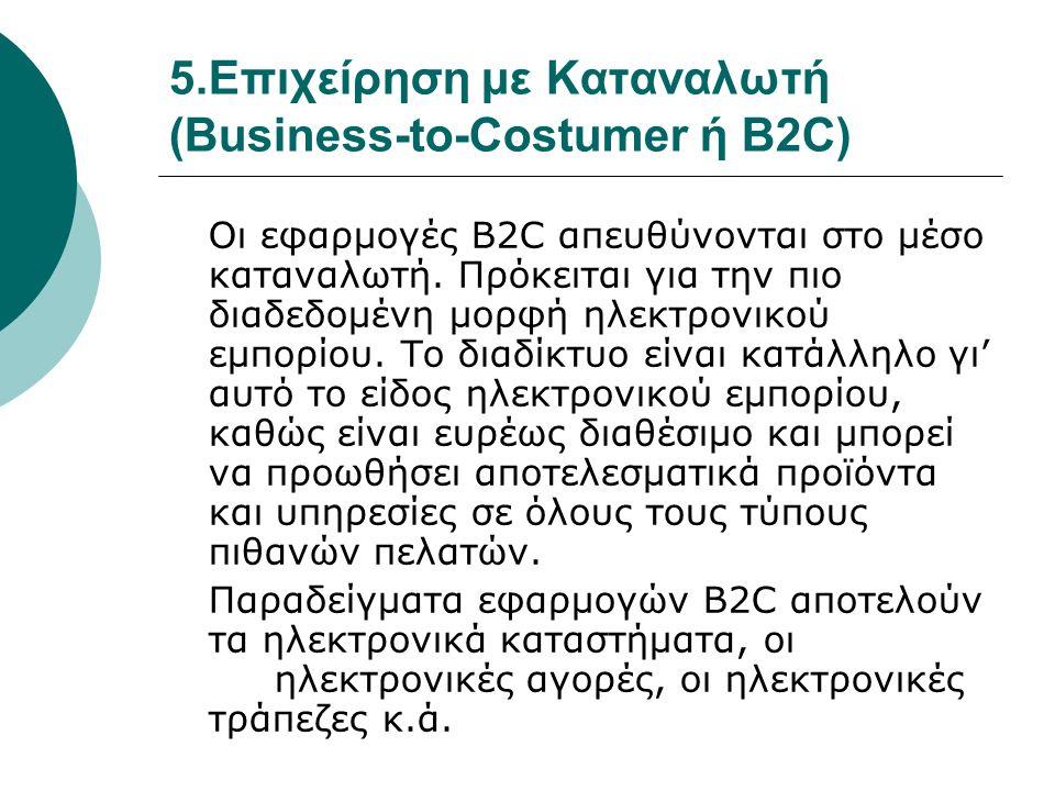 5.Επιχείρηση με Καταναλωτή (Business-to-Costumer ή B2C) Οι εφαρμογές B2C απευθύνονται στο μέσο καταναλωτή. Πρόκειται για την πιο διαδεδομένη μορφή ηλε