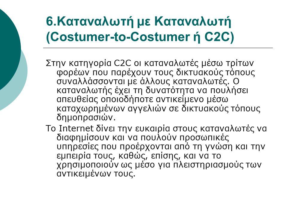 6.Καταναλωτή με Καταναλωτή (Costumer-to-Costumer ή C2C) Στην κατηγορία C2C οι καταναλωτές μέσω τρίτων φορέων που παρέχουν τους δικτυακούς τόπους συναλλάσσονται με άλλους καταναλωτές.