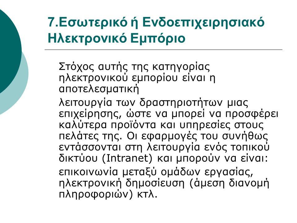 7.Εσωτερικό ή Ενδοεπιχειρησιακό Ηλεκτρονικό Εμπόριο Στόχος αυτής της κατηγορίας ηλεκτρονικού εμπορίου είναι η αποτελεσματική λειτουργία των δραστηριοτ