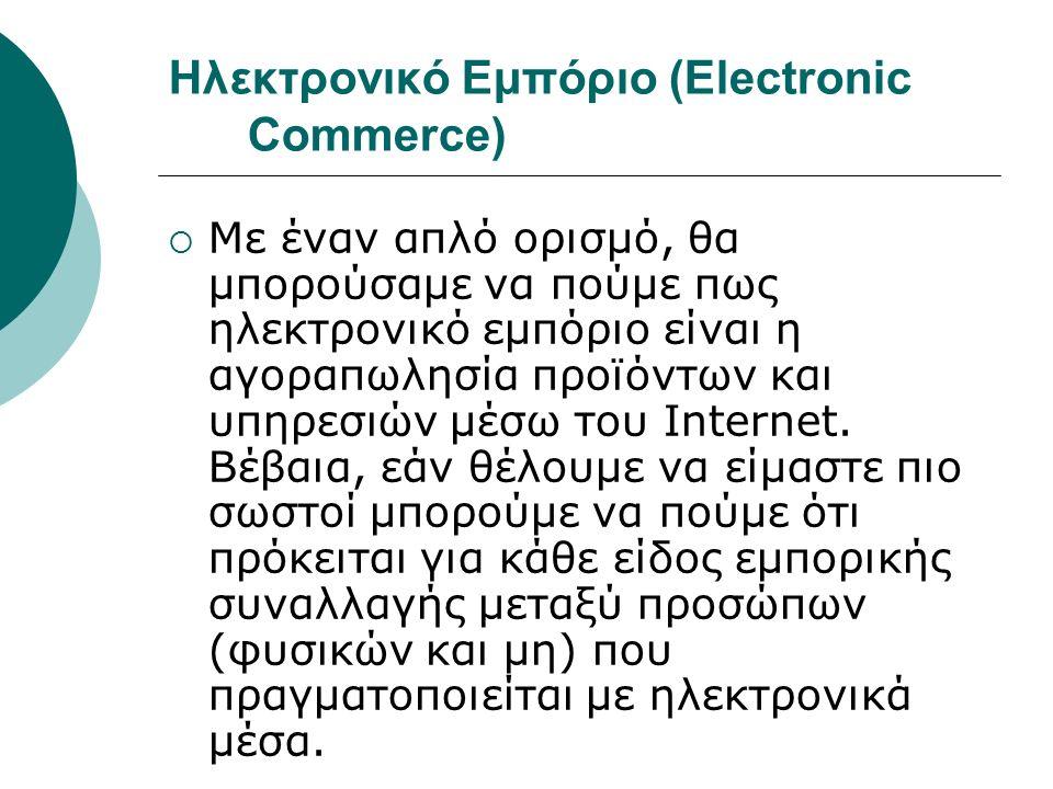 Ηλεκτρονικό Εμπόριο (Electronic Commerce)  Με έναν απλό ορισμό, θα μπορούσαμε να πούμε πως ηλεκτρονικό εμπόριο είναι η αγοραπωλησία προϊόντων και υπηρεσιών μέσω του Internet.