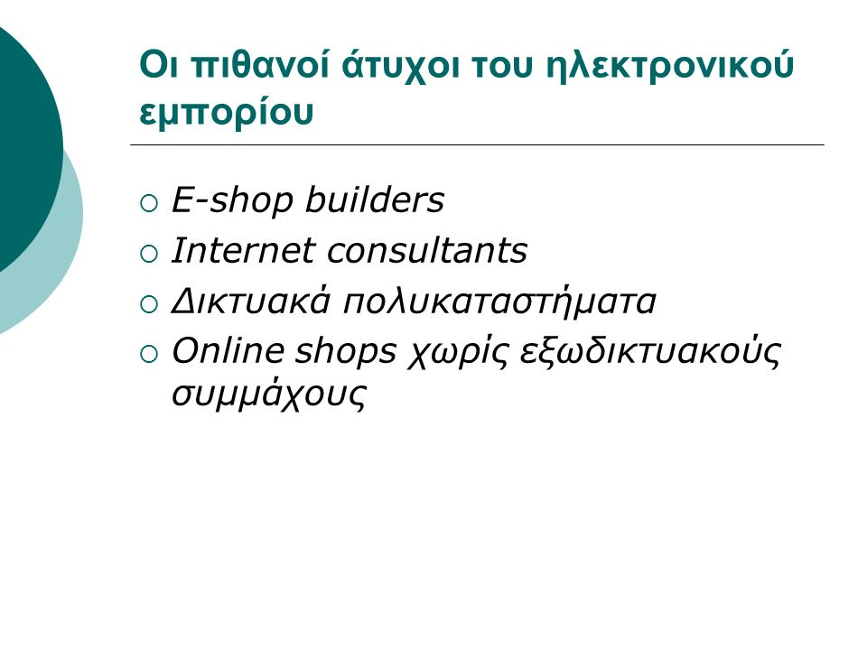 Οι πιθανοί άτυχοι του ηλεκτρονικού εμπορίου  E-shop builders  Internet consultants  Δικτυακά πολυκαταστήματα  Online shops χωρίς εξωδικτυακούς συμμάχους
