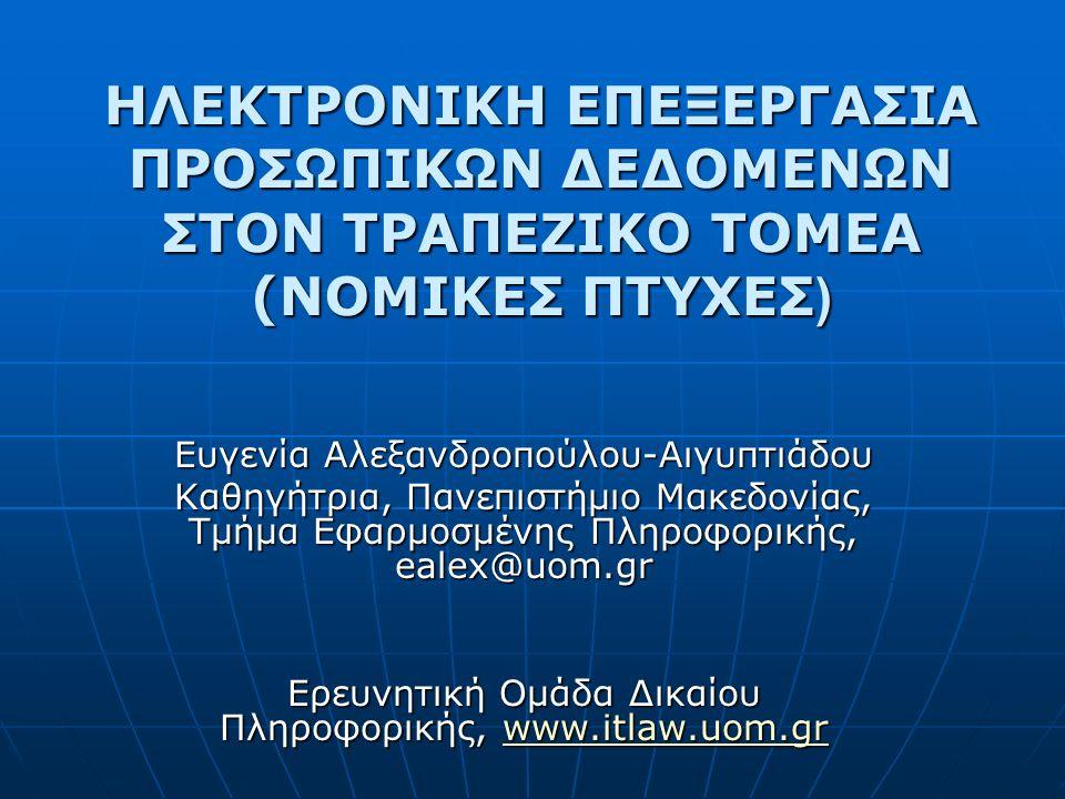 ΗΛΕΚΤΡΟΝΙΚΗ ΕΠΕΞΕΡΓΑΣΙΑ ΠΡΟΣΩΠΙΚΩΝ ΔΕΔΟΜΕΝΩΝ ΣΤΟΝ ΤΡΑΠΕΖΙΚΟ ΤΟΜΕΑ (ΝΟΜΙΚΕΣ ΠΤΥΧΕΣ ) Ευγενία Αλεξανδροπούλου-Αιγυπτιάδου Καθηγήτρια, Πανεπιστήμιο Μακεδονίας, Τμήμα Εφαρμοσμένης Πληροφορικής, ealex@uom.gr Ερευνητική Ομάδα Δικαίου Πληροφορικής, www.itlaw.uom.gr www.itlaw.uom.gr