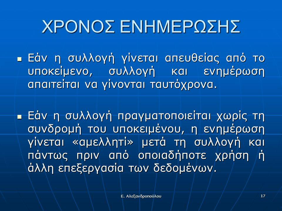 Ε. Αλεξανδροπούλου 17 ΧΡΟΝΟΣ ΕΝΗΜΕΡΩΣΗΣ Εάν η συλλογή γίνεται απευθείας από το υποκείμενο, συλλογή και ενημέρωση απαιτείται να γίνονται ταυτόχρονα. Εά