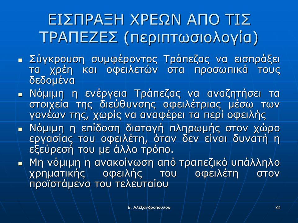 Ε. Αλεξανδροπούλου 22 ΕΙΣΠΡΑΞΗ ΧΡΕΩΝ ΑΠΟ ΤΙΣ ΤΡΑΠΕΖΕΣ (περιπτωσιολογία) Σύγκρουση συμφέροντος Τράπεζας να εισπράξει τα χρέη και οφειλετών στα προσωπικ