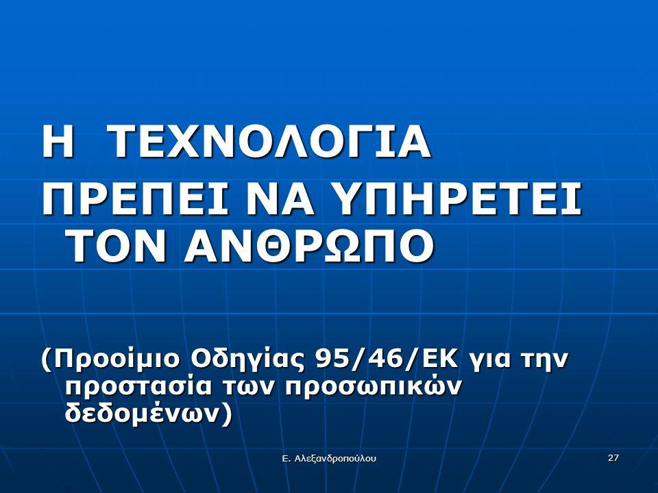 Ε. Αλεξανδροπούλου 27 Η ΤΕΧΝΟΛΟΓΙΑ ΠΡΕΠΕΙ ΝΑ ΥΠΗΡΕΤΕΙ ΤΟΝ ΑΝΘΡΩΠΟ (Προοίμιο Οδηγίας 95/46/ΕΚ για την προστασία των προσωπικών δεδομένων)