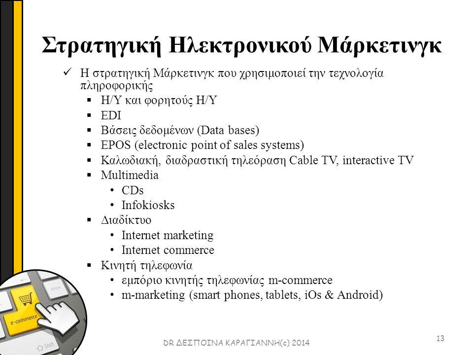 Στρατηγική Ηλεκτρονικού Μάρκετινγκ 13 Η στρατηγική Μάρκετινγκ που χρησιμοποιεί την τεχνολογία πληροφορικής  Η/Υ και φορητούς Η/Υ  EDI  Βάσεις δεδομένων (Data bases)  EPOS (electronic point of sales systems)  Καλωδιακή, διαδραστική τηλεόραση Cable TV, interactive TV  Multimedia CDs Infokiosks  Διαδίκτυο Internet marketing Internet commerce  Kινητή τηλεφωνία εμπόριο κινητής τηλεφωνίας m-commerce m-marketing (smart phones, tablets, iOs & Android) DR ΔΕΣΠΟΙΝΑ ΚΑΡΑΓΙΑΝΝΗ(c) 2014