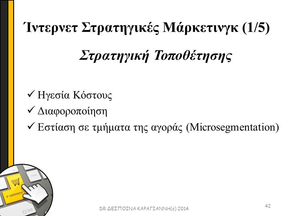 Ίντερνετ Στρατηγικές Μάρκετινγκ (1/5) 42 Στρατηγική Τοποθέτησης Ηγεσία Κόστους Διαφοροποίηση Εστίαση σε τμήματα της αγοράς (Microsegmentation) DR ΔΕΣΠΟΙΝΑ ΚΑΡΑΓΙΑΝΝΗ(c) 2014