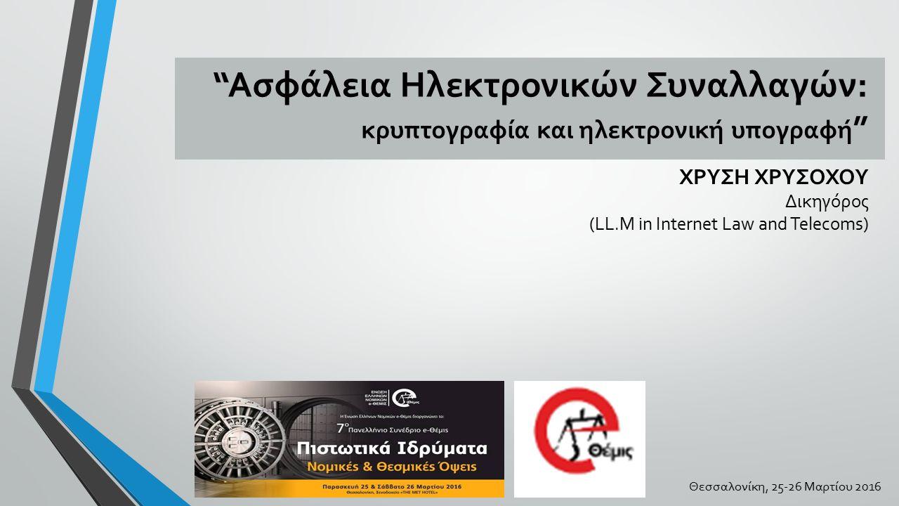 """""""Ασφάλεια Ηλεκτρονικών Συναλλαγών: κρυπτογραφία και ηλεκτρονική υπογραφή """" ΧΡΥΣΗ ΧΡΥΣΟΧΟΥ Δικηγόρος (LL.M in Internet Law and Telecoms) Θεσσαλονίκη, 2"""