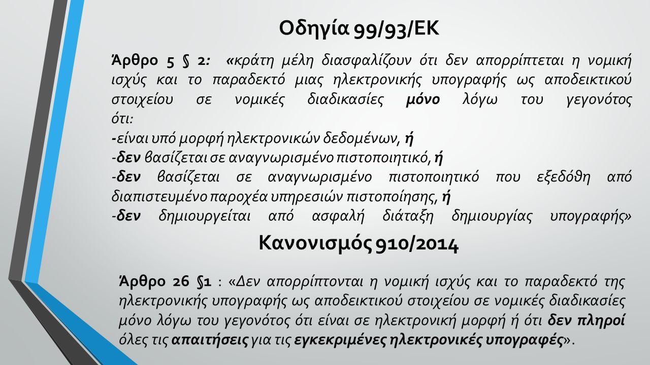 Οδηγία 99/93/ΕΚ Άρθρο 5 § 2: «κράτη μέλη διασφαλίζουν ότι δεν απορρίπτεται η νομική ισχύς και το παραδεκτό μιας ηλεκτρονικής υπογραφής ως αποδεικτικού στοιχείου σε νομικές διαδικασίες μόνο λόγω του γεγονότος ότι: -είναι υπό μορφή ηλεκτρονικών δεδομένων, ή -δεν βασίζεται σε αναγνωρισμένο πιστοποιητικό, ή -δεν βασίζεται σε αναγνωρισμένο πιστοποιητικό που εξεδόθη από διαπιστευμένο παροχέα υπηρεσιών πιστοποίησης, ή -δεν δημιουργείται από ασφαλή διάταξη δημιουργίας υπογραφής» Κανονισμός 910/2014 Άρθρο 26 §1 : «Δεν απορρίπτονται η νομική ισχύς και το παραδεκτό της ηλεκτρονικής υπογραφής ως αποδεικτικού στοιχείου σε νομικές διαδικασίες μόνο λόγω του γεγονότος ότι είναι σε ηλεκτρονική μορφή ή ότι δεν πληροί όλες τις απαιτήσεις για τις εγκεκριμένες ηλεκτρονικές υπογραφές».
