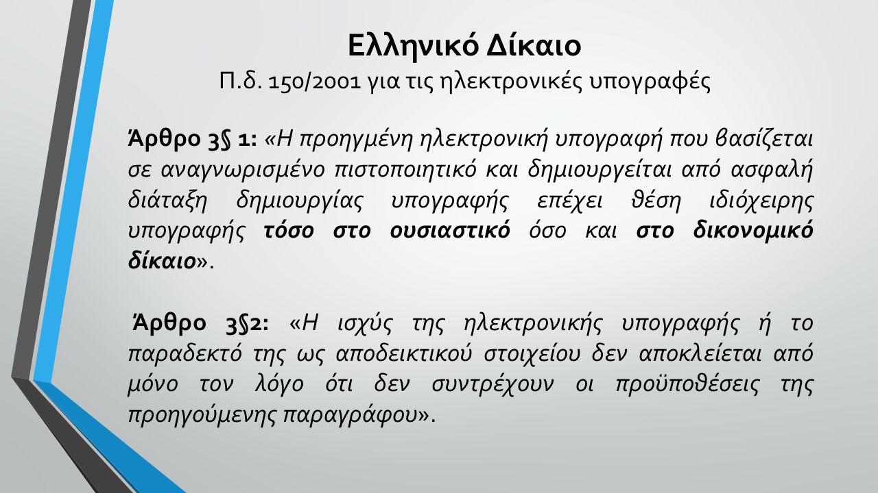 Ελληνικό Δίκαιο Π.δ. 150/2001 για τις ηλεκτρονικές υπογραφές Άρθρο 3§ 1: «Η προηγμένη ηλεκτρονική υπογραφή που βασίζεται σε αναγνωρισμένο πιστοποιητικ