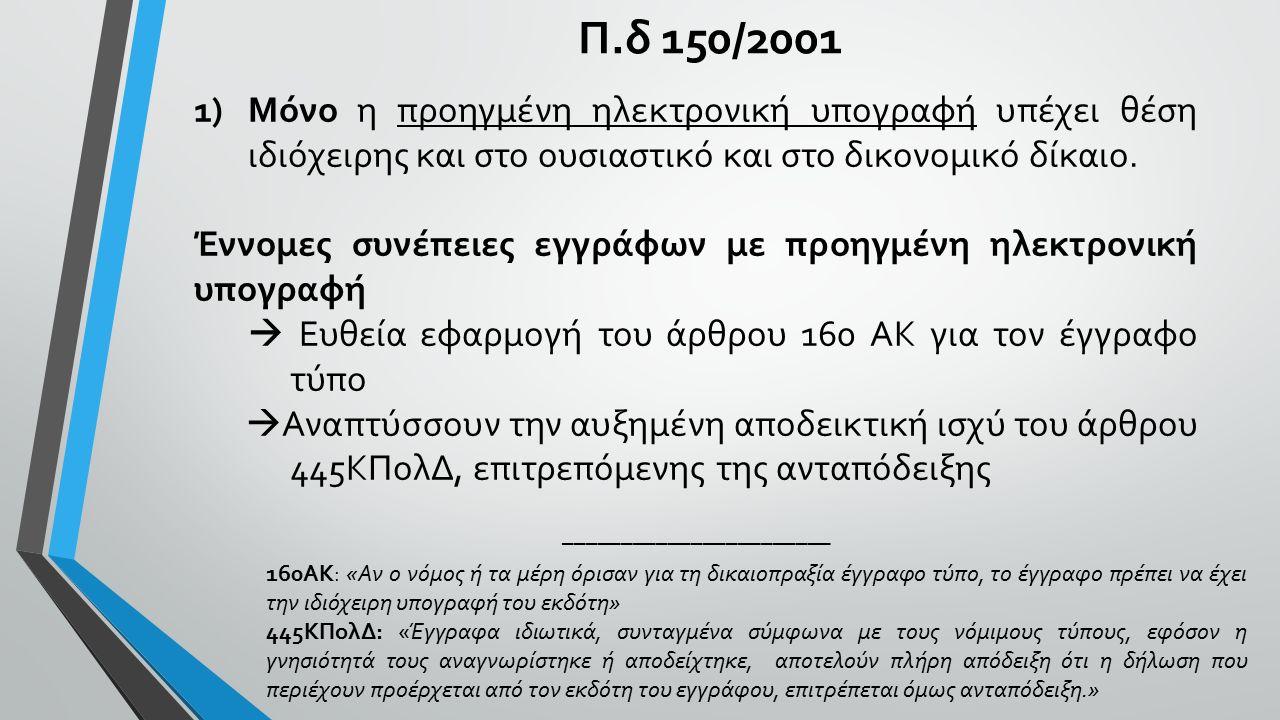 Π.δ 150/2001 160ΑΚ: «Αν ο νόμος ή τα μέρη όρισαν για τη δικαιοπραξία έγγραφο τύπο, το έγγραφο πρέπει να έχει την ιδιόχειρη υπογραφή του εκδότη» 445ΚΠολΔ: «Έγγραφα ιδιωτικά, συνταγμένα σύμφωνα με τους νόμιμους τύπους, εφόσον η γνησιότητά τους αναγνωρίστηκε ή αποδείχτηκε, αποτελούν πλήρη απόδειξη ότι η δήλωση που περιέχουν προέρχεται από τον εκδότη του εγγράφου, επιτρέπεται όμως ανταπόδειξη.» 1)Μόνο η προηγμένη ηλεκτρονική υπογραφή υπέχει θέση ιδιόχειρης και στο ουσιαστικό και στο δικονομικό δίκαιο.