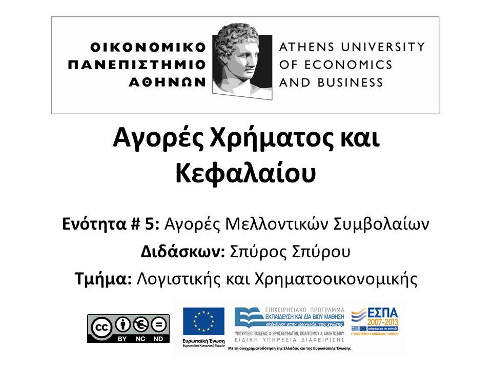 Αγορές Χρήματος και Κεφαλαίου Ενότητα # 5: Αγορές Μελλοντικών Συμβολαίων Διδάσκων: Σπύρος Σπύρου Τμήμα: Λογιστικής και Χρηματοοικονομικής