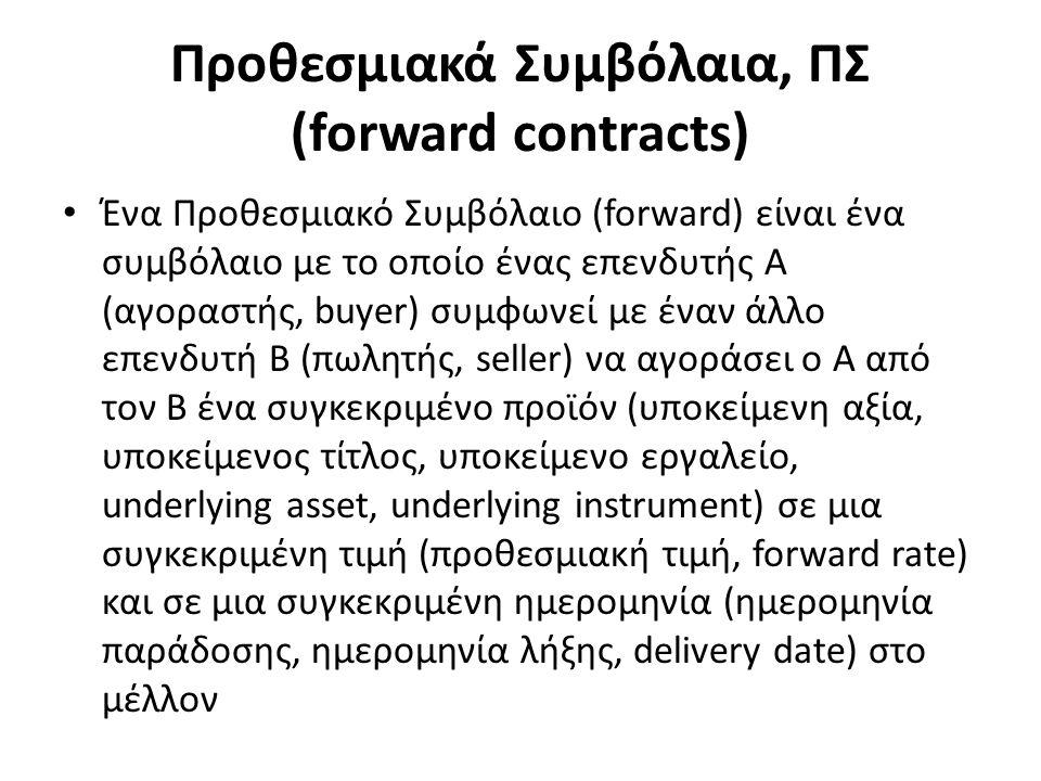 Προθεσμιακά Συμβόλαια, ΠΣ (forward contracts) Ένα Προθεσμιακό Συμβόλαιο (forward) είναι ένα συμβόλαιο με το οποίο ένας επενδυτής A (αγοραστής, buyer) συμφωνεί με έναν άλλο επενδυτή Β (πωλητής, seller) να αγοράσει ο Α από τον Β ένα συγκεκριμένο προϊόν (υποκείμενη αξία, υποκείμενος τίτλος, υποκείμενο εργαλείο, underlying asset, underlying instrument) σε μια συγκεκριμένη τιμή (προθεσμιακή τιμή, forward rate) και σε μια συγκεκριμένη ημερομηνία (ημερομηνία παράδοσης, ημερομηνία λήξης, delivery date) στο μέλλον