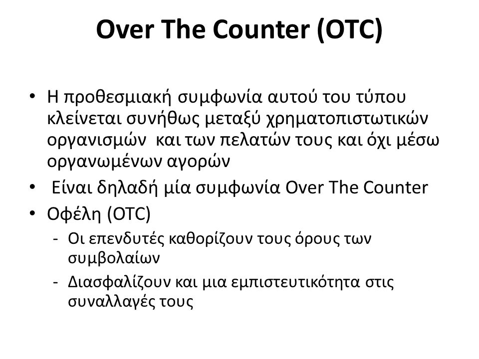 Over The Counter (OTC) Η προθεσμιακή συμφωνία αυτού του τύπου κλείνεται συνήθως μεταξύ χρηματοπιστωτικών οργανισμών και των πελατών τους και όχι μέσω οργανωμένων αγορών Είναι δηλαδή μία συμφωνία Over The Counter Οφέλη (OTC) -Οι επενδυτές καθορίζουν τους όρους των συμβολαίων -Διασφαλίζουν και μια εμπιστευτικότητα στις συναλλαγές τους