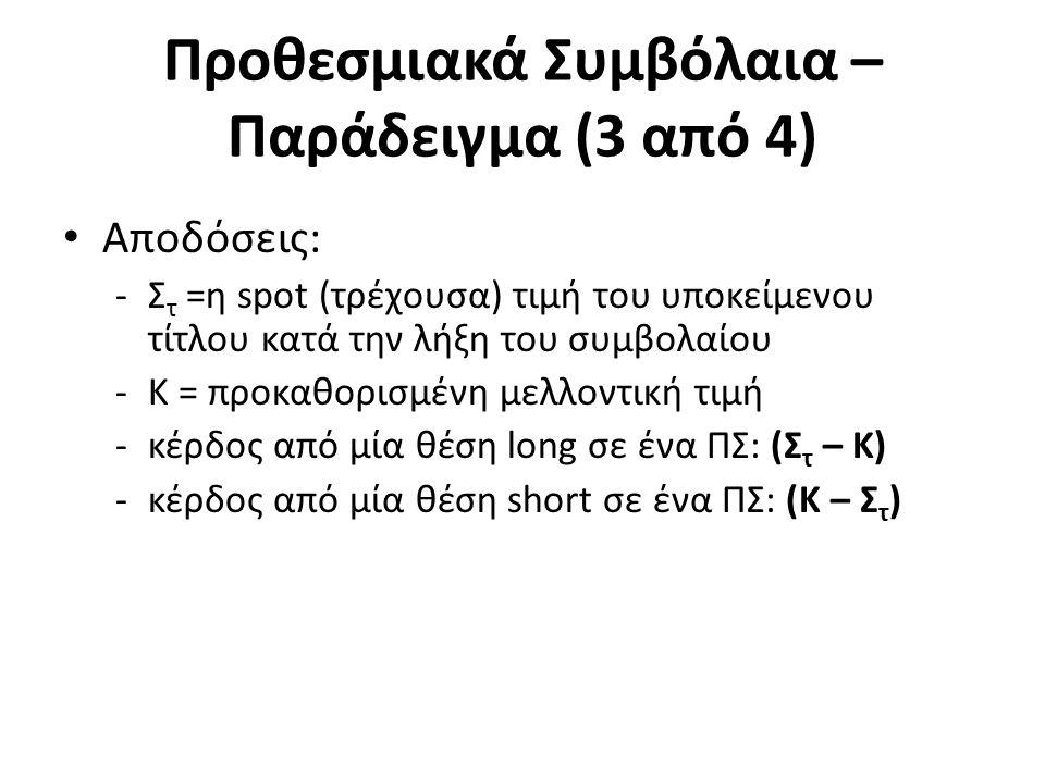 Προθεσμιακά Συμβόλαια – Παράδειγμα (3 από 4) Αποδόσεις: -Σ τ =η spot (τρέχουσα) τιμή του υποκείμενου τίτλου κατά την λήξη του συμβολαίου -Κ = προκαθορισμένη μελλοντική τιμή -κέρδος από μία θέση long σε ένα ΠΣ: (Σ τ – Κ) -κέρδος από μία θέση short σε ένα ΠΣ: (Κ – Σ τ )