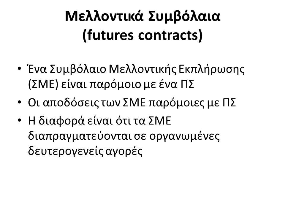 Μελλοντικά Συμβόλαια (futures contracts) Ένα Συμβόλαιο Μελλοντικής Εκπλήρωσης (ΣΜΕ) είναι παρόμοιο με ένα ΠΣ Οι αποδόσεις των ΣΜΕ παρόμοιες με ΠΣ Η διαφορά είναι ότι τα ΣΜΕ διαπραγματεύονται σε οργανωμένες δευτερογενείς αγορές