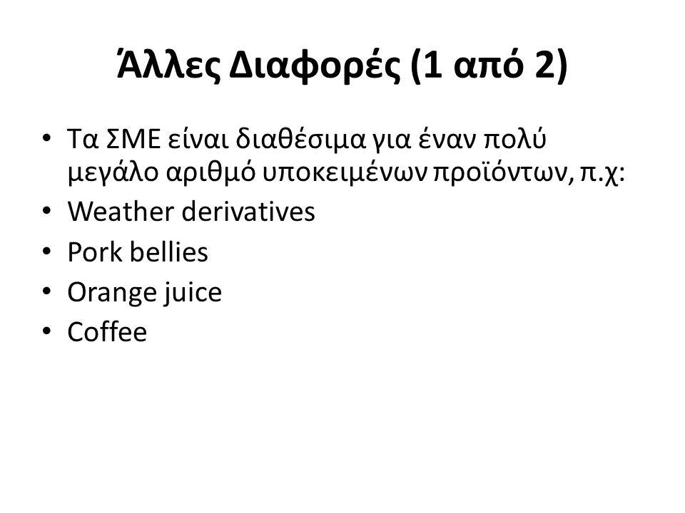 Άλλες Διαφορές (1 από 2) Τα ΣΜΕ είναι διαθέσιμα για έναν πολύ μεγάλο αριθμό υποκειμένων προϊόντων, π.χ: Weather derivatives Pork bellies Orange juice Coffee